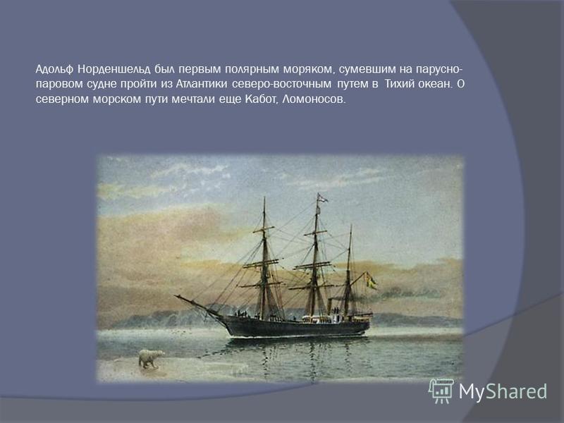 Адольф Норденшельд был первым полярным моряком, сумевшим на парусно- паровом судне пройти из Атлантики северо-восточным путем в Тихий океан. О северном морском пути мечтали еще Кабот, Ломоносов.