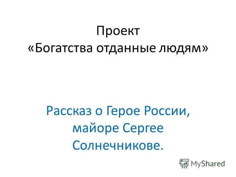 Проект «Богатства отданные людям» Рассказ о Герое России, майоре Сергее Солнечникове.