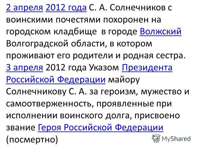 2 апреля 2 апреля 2012 года С. А. Солнечников с воинскими почестями похоронен на городском кладбище в городе Волжский Волгоградской области, в котором проживают его родители и родная сестра.2012 года Волжский 3 апреля 3 апреля 2012 года Указом Презид