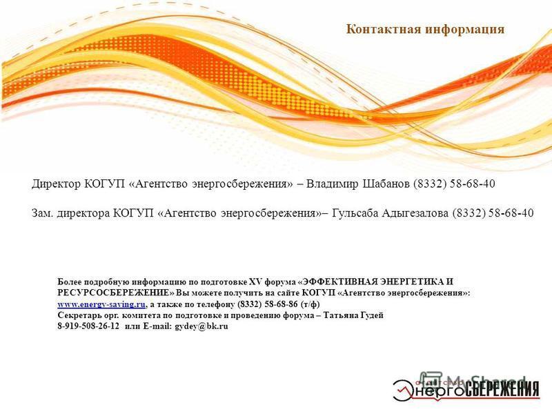 7 Контактная информация Более подробную информацию по подготовке XV форума «ЭФФЕКТИВНАЯ ЭНЕРГЕТИКА И РЕСУРСОСБЕРЕЖЕНИЕ» Вы можете получить на сайте КОГУП «Агентство энергосбережения»: www.energy-saving.ru, а также по телефону (8332) 58-68-86 (т/ф) ww