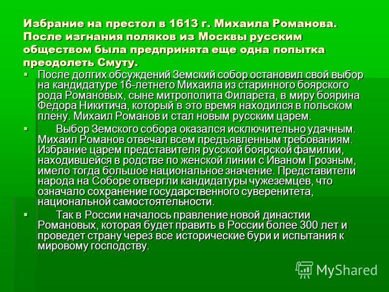 Избрание на престол в 1613 г. Михаила Романова. После изгнания поляков из Москвы русским обществом была предпринята еще одна попытка преодолеть Смуту. После долгих обсуждений Земский собор остановил свой выбор на кандидатуре 16-летнего Михаила из ста