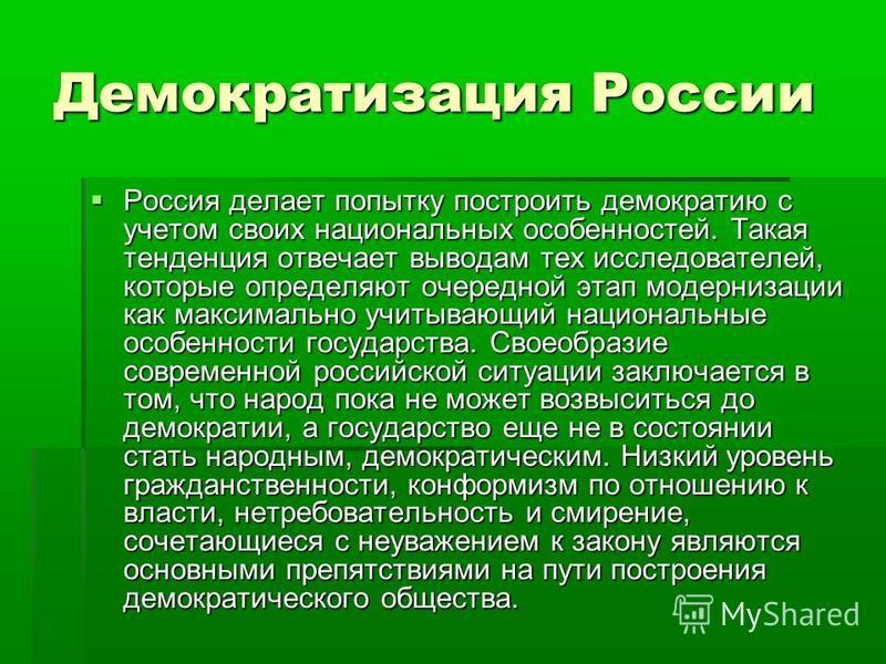 Демократизация России Россия делает попытку построить демократию с учетом своих национальных особенностей. Такая тенденция отвечает выводам тех исследователей, которые определяют очередной этап модернизации как максимально учитывающий национальные ос