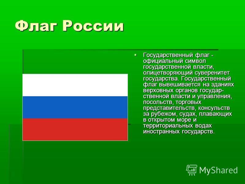 Флаг России Государственный флаг - официальный символ государственной власти, олицетворяющий суверенитет государства. Государственный флаг вывешивается на зданиях верховных органов государ ственной власти и управления, посольств, торговых представ