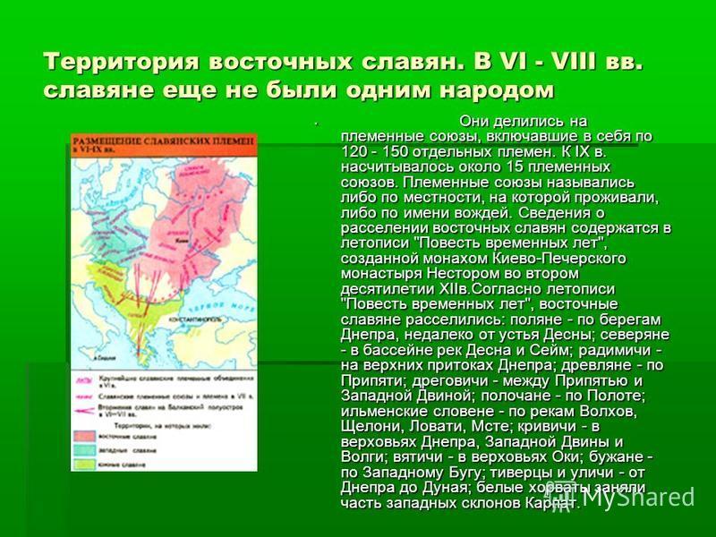 Территория восточных славян. В VI - VIII вв. славяне еще не были одним народом Они делились на племенные союзы, включавшие в себя по 120 - 150 отдельных племен. К IХ в. насчитывалось около 15 племенных союзов. Племенные союзы назывались либо по местн