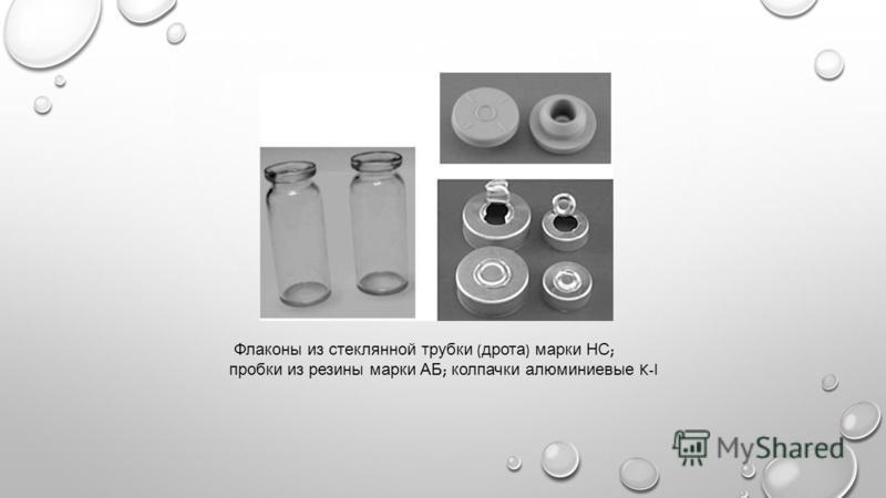 Флаконы из стеклянной трубки ( дрота ) марки НС ; пробки из резины марки АБ ; колпачки алюминиевые K-l