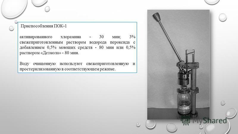 Приспособления ПОК-1 активированного хлорамина - 30 мин; 3% свежеприготовленным раствором водорода пероксида с добавлением 0,5% моющих средств - 80 мин или 0,5% раствором «Дезмола» - 80 мин. Воду очищенную используют свежеприготовленную и простерилиз