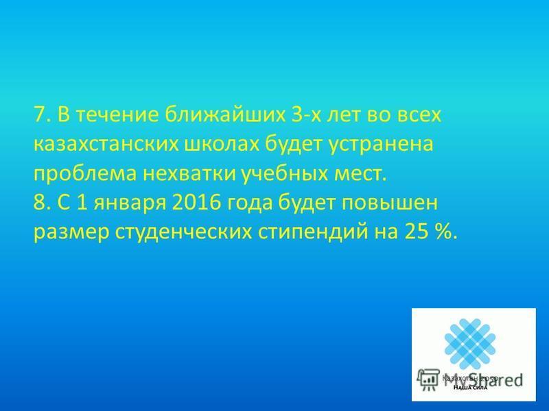 7. В течение ближайших 3-х лет во всех казахстанских школах будет устранена проблема нехватки учебных мест. 8. С 1 января 2016 года будет повышен размер студенческих стипендий на 25 %.