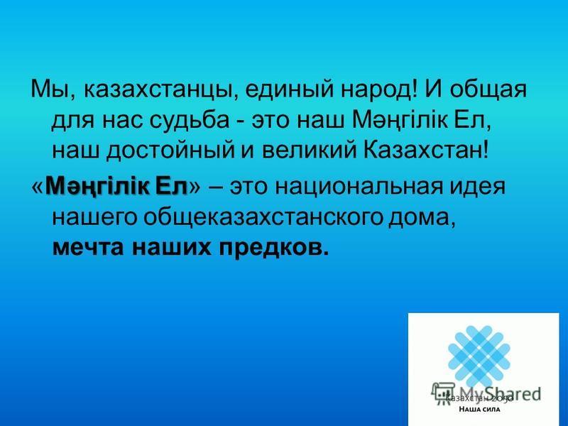 Мы, казахстанцы, единый народ! И общая для нас судьба - это наш Мәңгілік Ел, наш достойный и великий Казахстан! Мәңгілік Ел «Мәңгілік Ел» – это национальная идея нашего общеказахстанского дома, мечта наших предков.