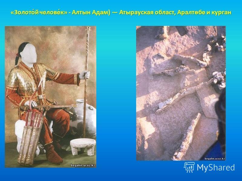 «Золото́й челове́к» - Алтын Адам) Атырауская област, Аралтөбе и курган