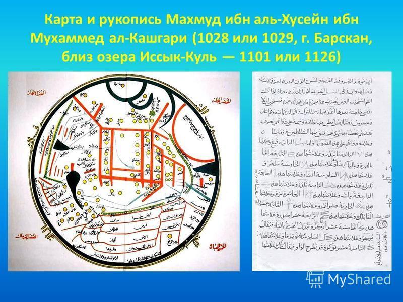 Карта и рукопись Махмуд ибн аль-Хусейн ибн Мухаммед ал-Кашгари (1028 или 1029, г. Барскан, близ озера Иссык-Куль 1101 или 1126)