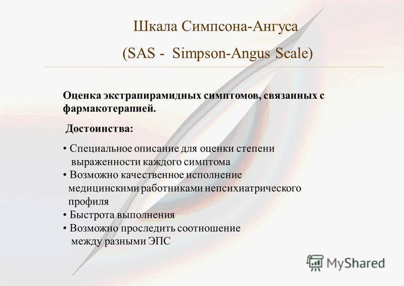 Шкала Симпсона-Ангуса (SAS - Simpson-Angus Scale) Оценка экстрапирамидных симптомов, связанных с фармакотерапией. Достоинства: Специальное описание для оценки степени выраженности каждого симптома Возможно качественное исполнение медицинскими работни