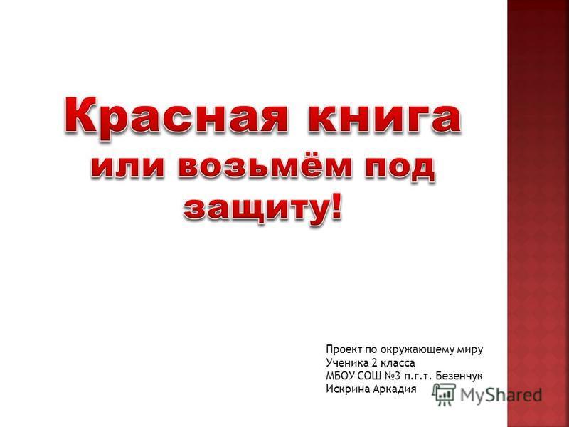 Проект по окружающему миру Ученика 2 класса МБОУ СОШ 3 п.г.т. Безенчук Искрина Аркадия