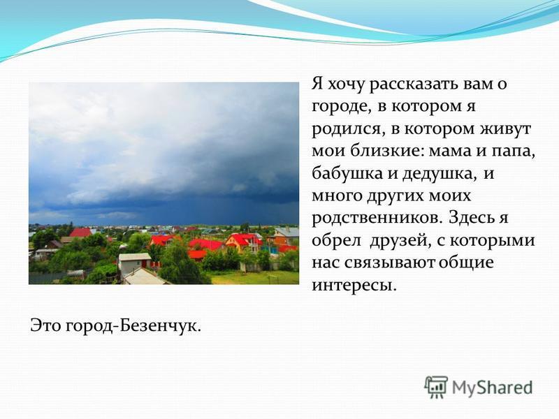 Я хочу рассказать вам о городе, в котором я родился, в котором живут мои близкие: мама и папа, бабушка и дедушка, и много других моих родственников. Здесь я обрел друзей, с которыми нас связывают общие интересы. Это город-Безенчук.