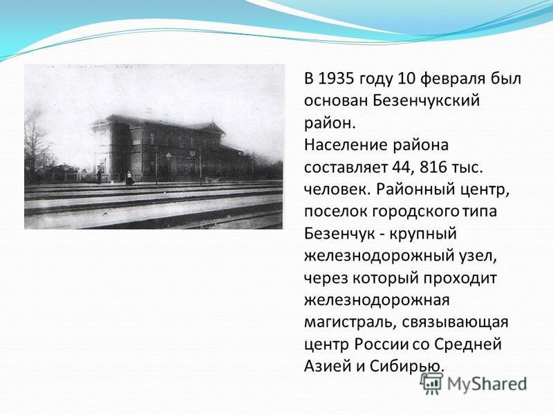 В 1935 году 10 февраля был основан Безенчукский район. Население района составляет 44, 816 тыс. человек. Районный центр, поселок городского типа Безенчук - крупный железнодорожный узел, через который проходит железнодорожная магистраль, связывающая ц