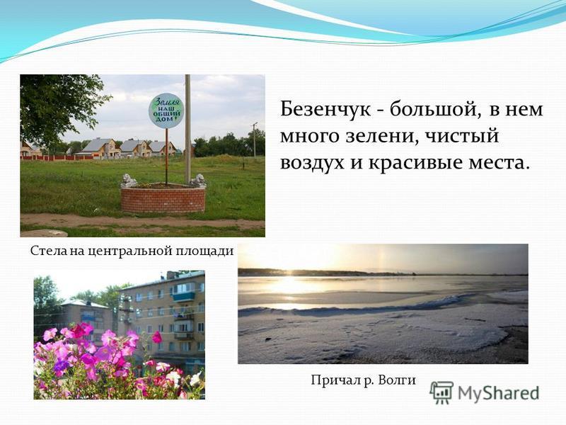 Безенчук - большой, в нем много зелени, чистый воздух и красивые места. Стела на центральной площади Причал р. Волги