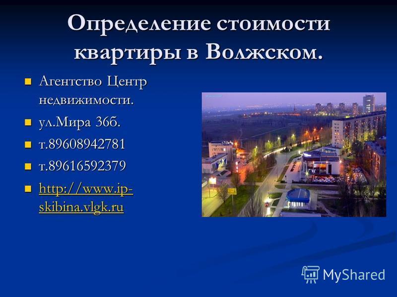 Определение стоимости квартиры в Волжском. Агентство Центр недвижимости. Агентство Центр недвижимости. ул.Мира 36 б. ул.Мира 36 б. т.89608942781 т.89608942781 т.89616592379 т.89616592379 http://www.ip- skibina.vlgk.ru http://www.ip- skibina.vlgk.ru h