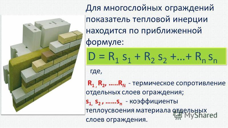 Для многослойных ограждений показатель тепловой инерции находится по приближенной формуле: где, R 1, R 2, …..R N - термическое сопротивление отдельных слоев ограждения; s 1, s 2, ……s n - коэффициенты теплоусвоения материала отдельных слоев ограждения