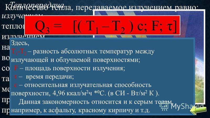 Теплопередача излучением – теплопередача излучением наблюдается при воздействии на здание солнечной радиации, а также в цехах металлургических и прочих «горячих» предприятий. Количество тепла, передаваемое излучением равно: Q 3 = [( Т 1 – Т 2 ) с; F;