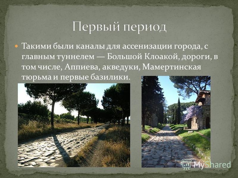 Такими были каналы для ассенизации города, с главным туннелем Большой Клоакой, дороги, в том числе, Аппиева, акведуки, Мамертинская тюрьма и первые базилики.