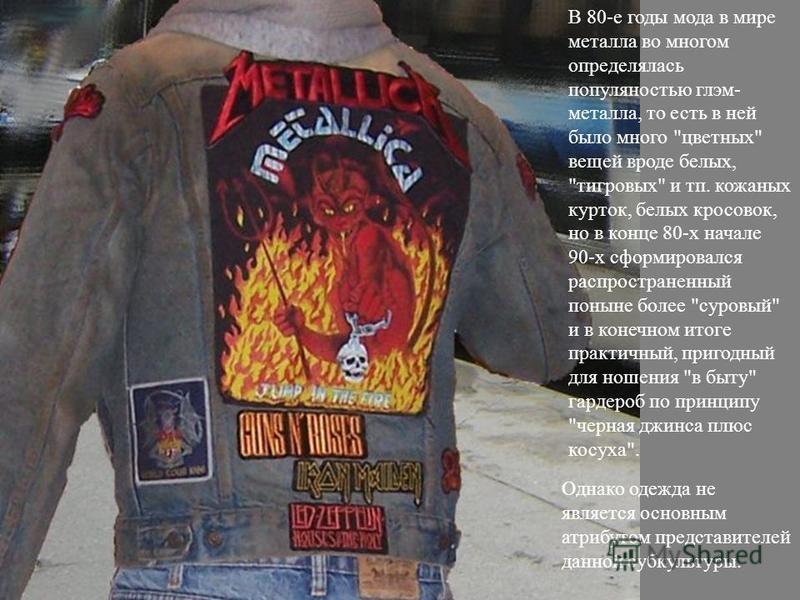 В 80-е годы мода в мире металла во многом определялась популярностью глэм- металла, то есть в ней было много