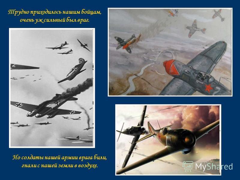 Трудно приходилось нашим бойцам, очень уж сильный был враг. Но солдаты нашей армии врага били, гнали с нашей земли в воздухе.