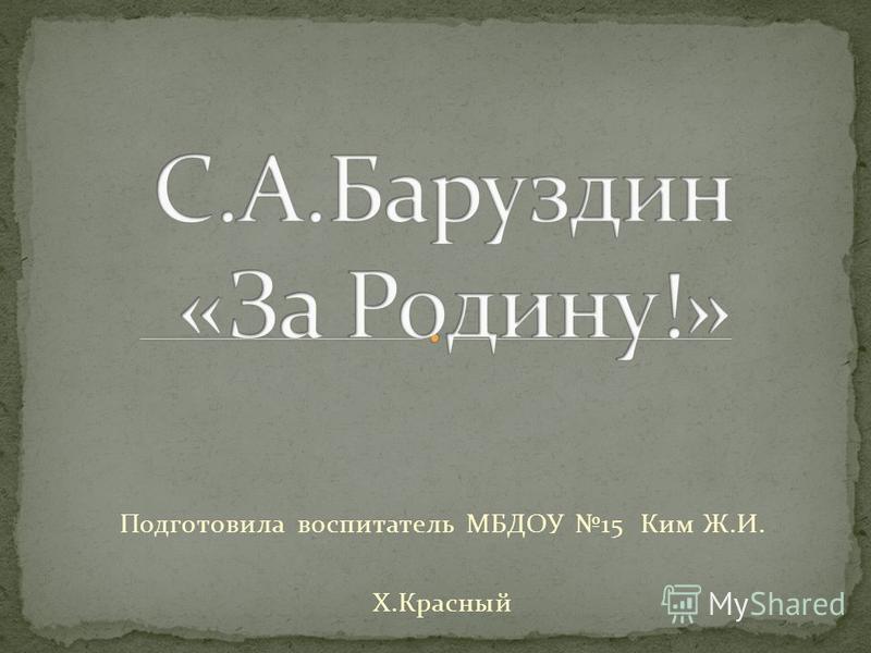 Подготовила воспитатель МБДОУ 15 Ким Ж.И. Х.Красный
