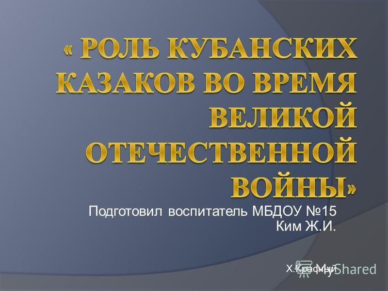 Подготовил воспитатель МБДОУ 15 Ким Ж.И. Х.Красный
