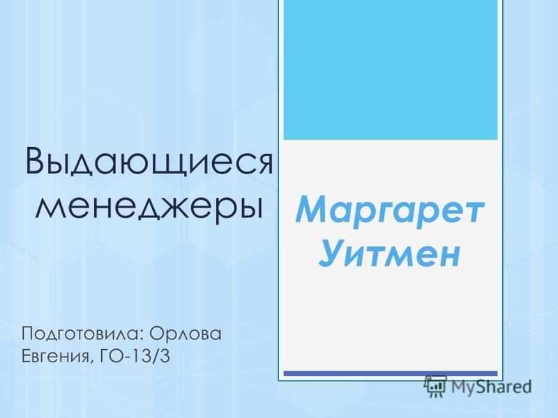 Выдающиеся менеджеры Подготовила: Орлова Евгения, ГО-13/3 Маргарет Уитмен