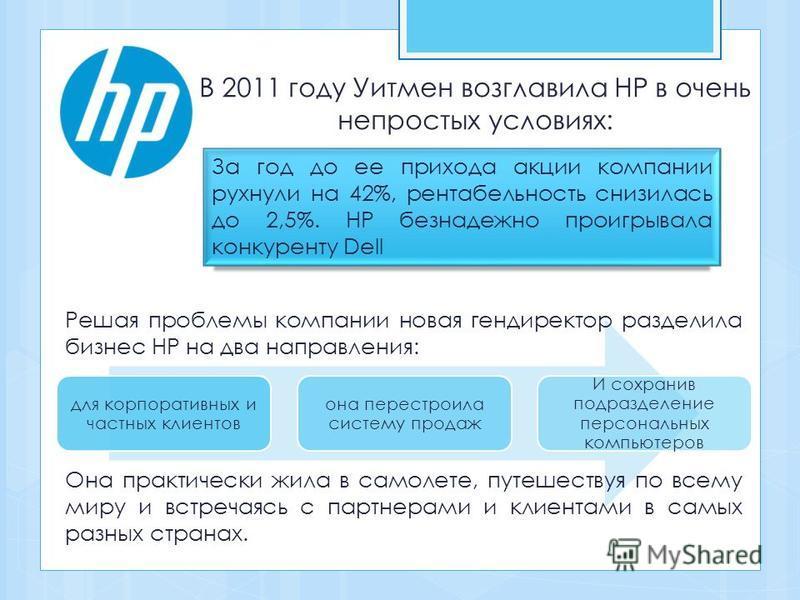 для корпоративных и частных клиентов она перестроила систему продаж И сохранив подразделение персональных компьютеров В 2011 году Уитмен возглавила HP в очень непростых условиях: За год до ее прихода акции компании рухнули на 42%, рентабельность сниз