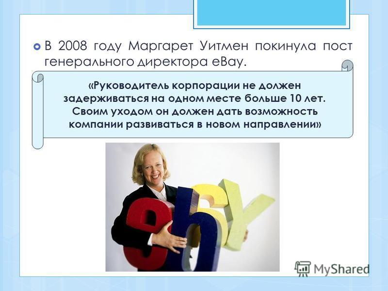В 2008 году Маргарет Уитмен покинула пост генерального директора eBay. «Руководитель корпорации не должен задерживаться на одном месте больше 10 лет. Своим уходом он должен дать возможность компании развиваться в новом направлении»