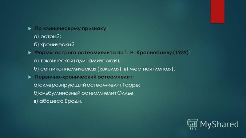 По клиническому признаку : а) острый; б) хронический. Формы острого остеомиелита по Т. Н. Краснобаеву (1939) : а) токсическая (адинамическая); б) септикопиемическая (тяжелая); в) местная (легкая). Первично-хронический остеомиелит: а)склерозирующий ос