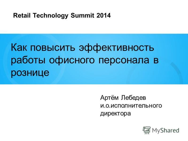 Как повысить эффективность работы офисного персонала в рознице Артём Лебедев и.о.исполнительного директора Retail Technology Summit 2014