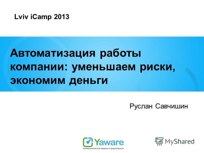 Автоматизация работы компании: уменьшаем риски, экономим деньги Руслан Савчишин Lviv iCamp 2013