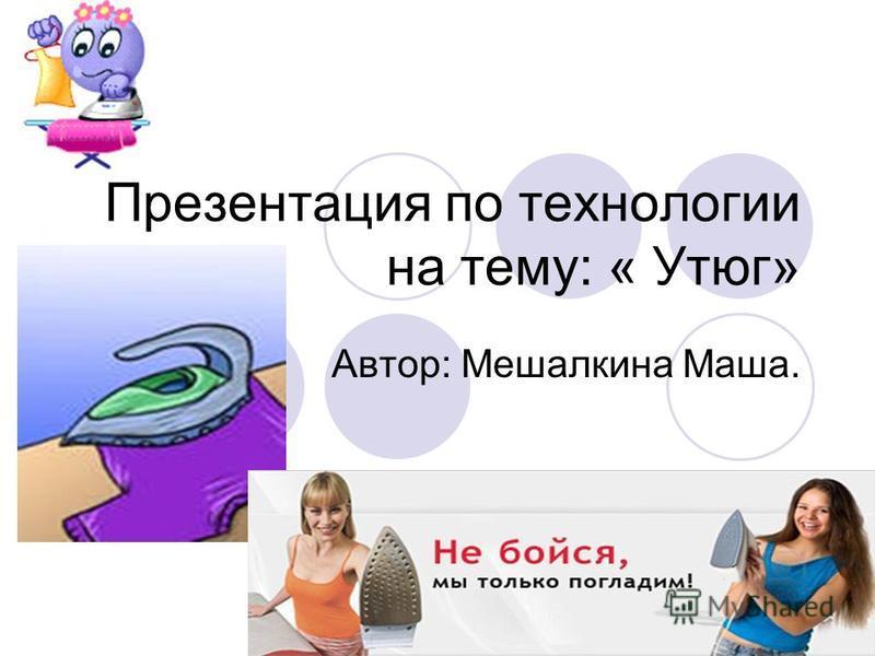 Презентация по технологии на тему: « Утюг» Автор: Мешалкина Маша.