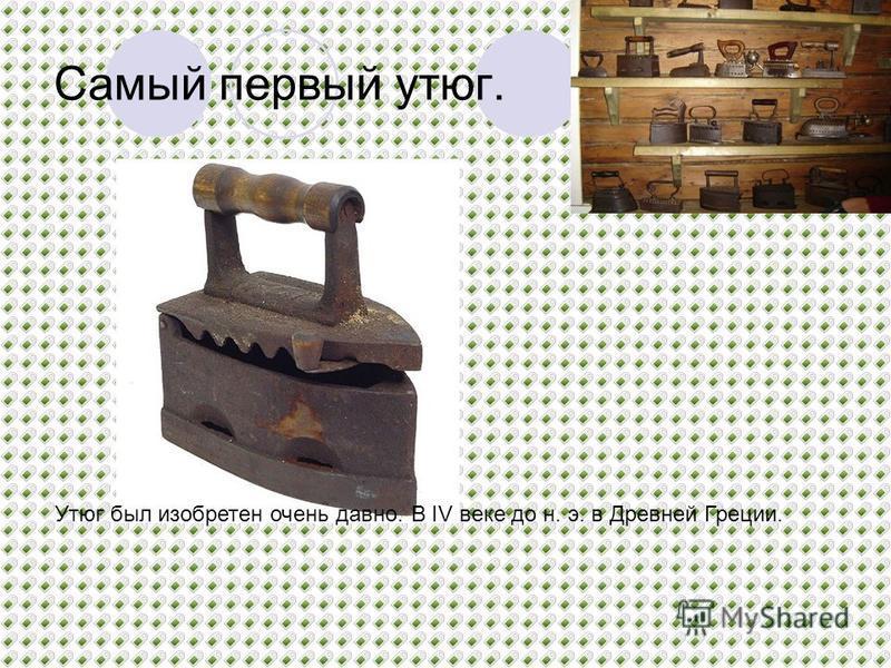 Самый первый утюг. Утюг был изобретен очень давно. В IV веке до н. э. в Древней Греции.