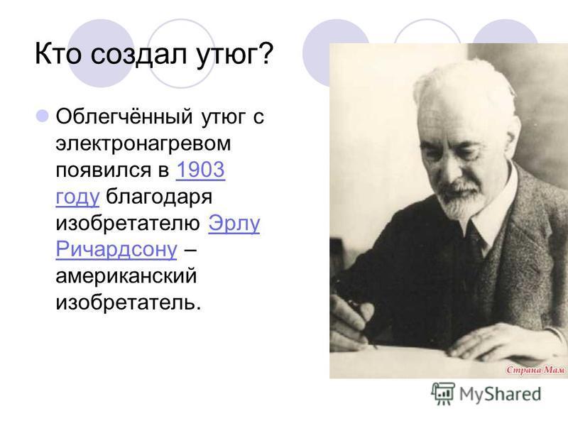 Кто создал утюг? Облегчённый утюг с электронагревом появился в 1903 году благодаря изобретателю Эрлу Ричардсону – американский изобретатель.1903 году Эрлу Ричардсону