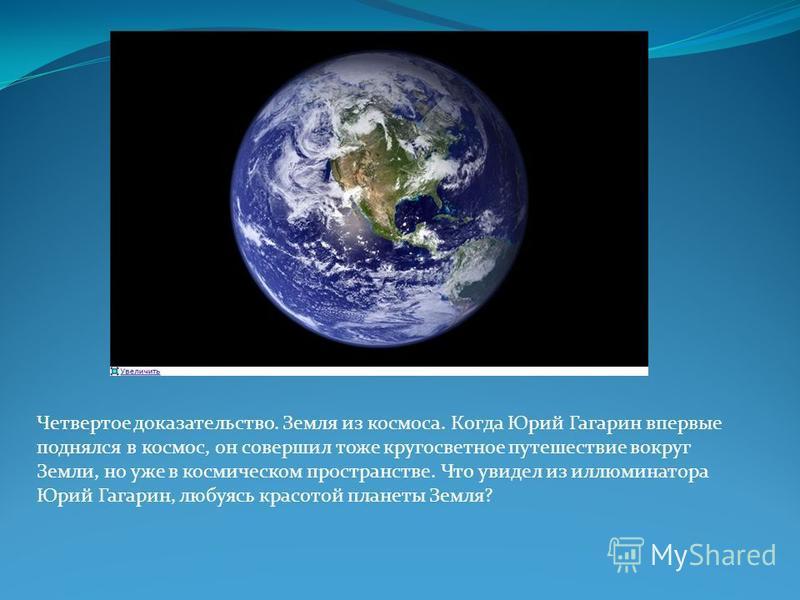 Четвертое доказательство. Земля из космоса. Когда Юрий Гагарин впервые поднялся в космос, он совершил тоже кругосветное путешествие вокруг Земли, но уже в космическом пространстве. Что увидел из иллюминатора Юрий Гагарин, любуясь красотой планеты Зем
