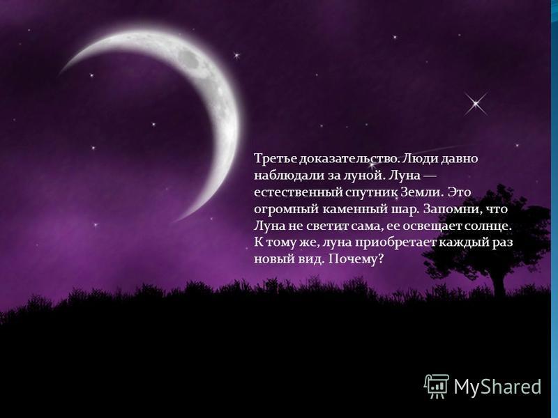 Третье доказательство. Люди давно наблюдали за луной. Луна естественный спутник Земли. Это огромный каменный шар. Запомни, что Луна не светит сама, ее освещает солнце. К тому же, луна приобретает каждый раз новый вид. Почему?