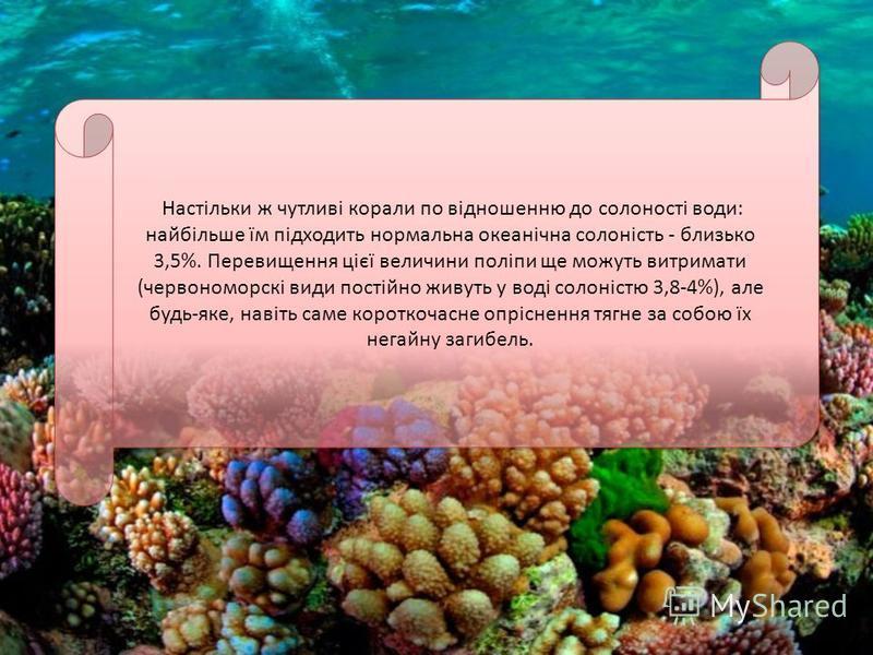 Настільки ж чутливі корали по відношенню до солоності води: найбільше їм підходить нормальна океанічна солоність - близько 3,5%. Перевищення цієї величини поліпи ще можуть витримати (червономорскі види постійно живуть у воді солоністю 3,8-4%), але бу