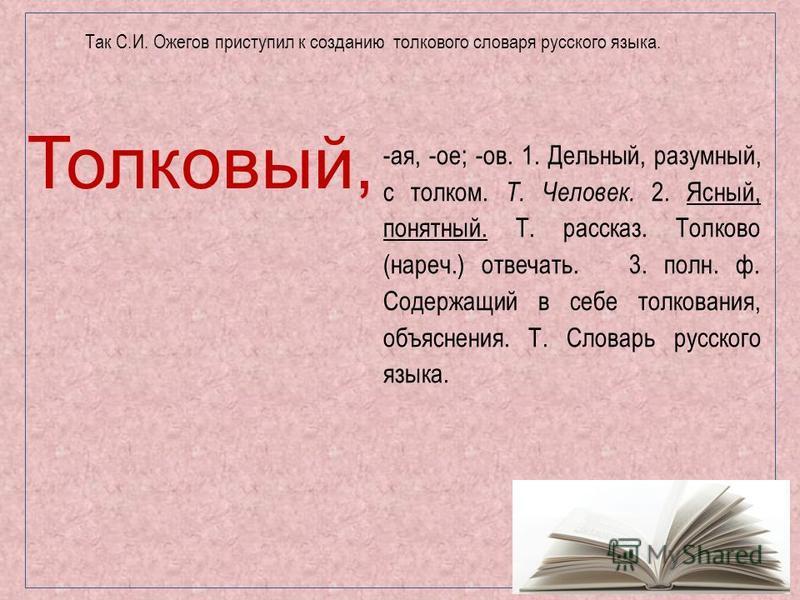 Толковый, -ая, -ое; -ов. 1. Дельный, разумный, с толком. Т. Человек. 2. Ясный, понятный. Т. рассказ. Толково (нареч.) отвечать. 3. полн. ф. Содержащий в себе толкования, объяснения. Т. Словарь русского языка. Так С.И. Оожегов приступил к созданию тол