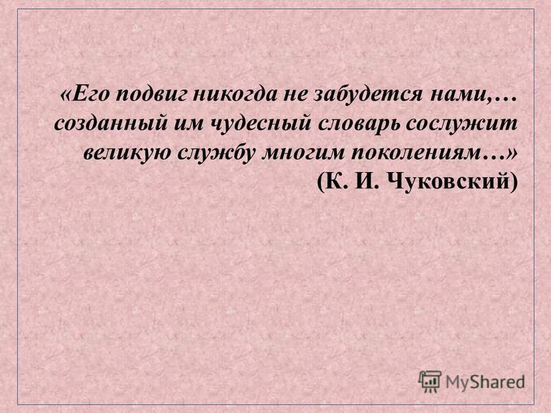 «Его подвиг никогда не забудется нами,… созданный им чудесный словарь сослужит великую службу многим поколениям…» (К. И. Чуковский)