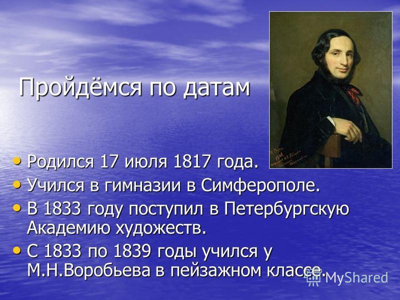 Пройдёмся по датам Родился 17 июля 1817 года. Родился 17 июля 1817 года. Учился в гимназии в Симферополе. Учился в гимназии в Симферополе. В 1833 году поступил в Петербургскую Академию художеств. В 1833 году поступил в Петербургскую Академию художест