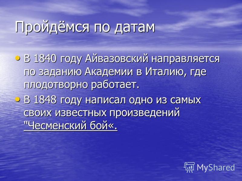 Пройдёмся по датам В 1840 году Айвазовский направляется по заданию Академии в Италию, где плодотворно работает. В 1840 году Айвазовский направляется по заданию Академии в Италию, где плодотворно работает. В 1848 году написал одно из самых своих извес