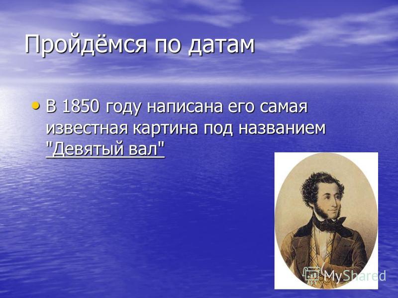 Пройдёмся по датам В 1850 году написана его самая известная картина под названием Девятый вал В 1850 году написана его самая известная картина под названием Девятый вал