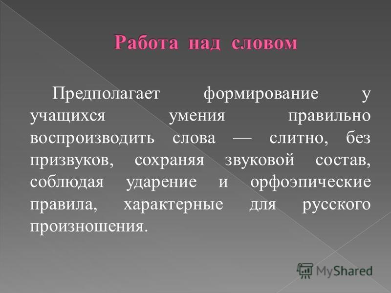 Предполагает формирование у учащихся умения правильно воспроизводить слова слитно, без призвуков, сохраняя звуковой состав, соблюдая ударение и орфоэпические правила, характерные для русского произношения.