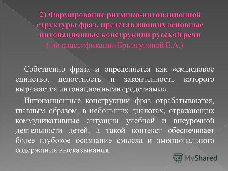 ( по классификации Брызгуновой Е.А.) Собственно фраза и определяется как «смысловое единство, целостность и законченность которого выражается интонационными средствами». Интонационные конструкции фраз отрабатываются, главным образом, в небольших диал
