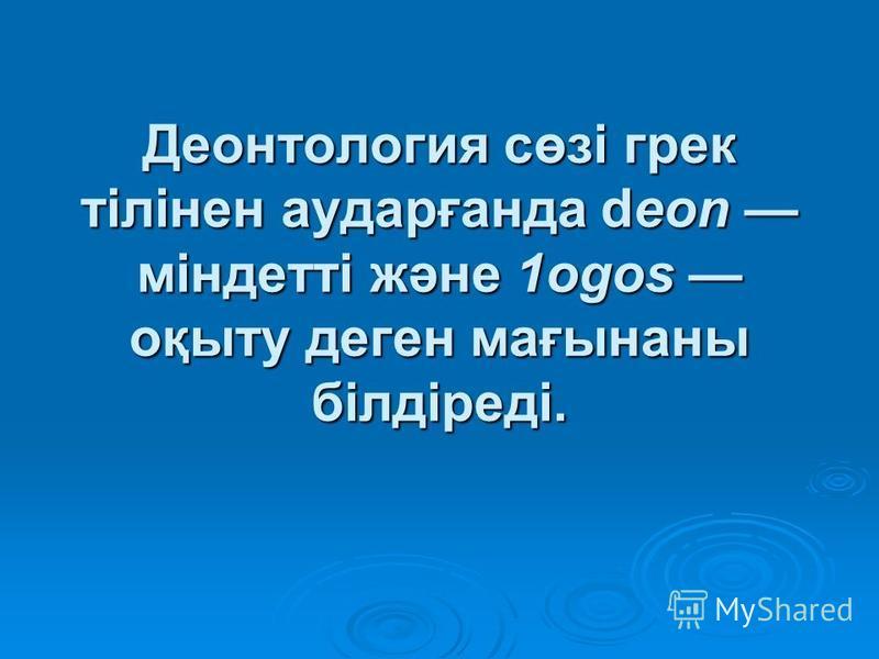 Деонтология сөзі грек тілінен аударғанда dеоn міндетті және 1оgos оқыту деген мағынаны білдіреді.