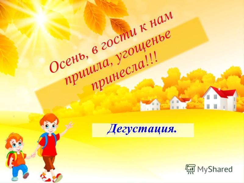 Дегустация. Осень, в гости к нам пришла, угощенье принесла!!!