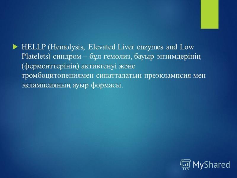 HELLP (Hemolysis, Elevated Liver enzymes and Low Platelets) синдром – бұл гемолиз, бауыр энзимдерінің (ферменттерінің) активтенуі және тромбоцитопениямен сипатталатын преэклампсия мен эклампсияның ауыр формасы.