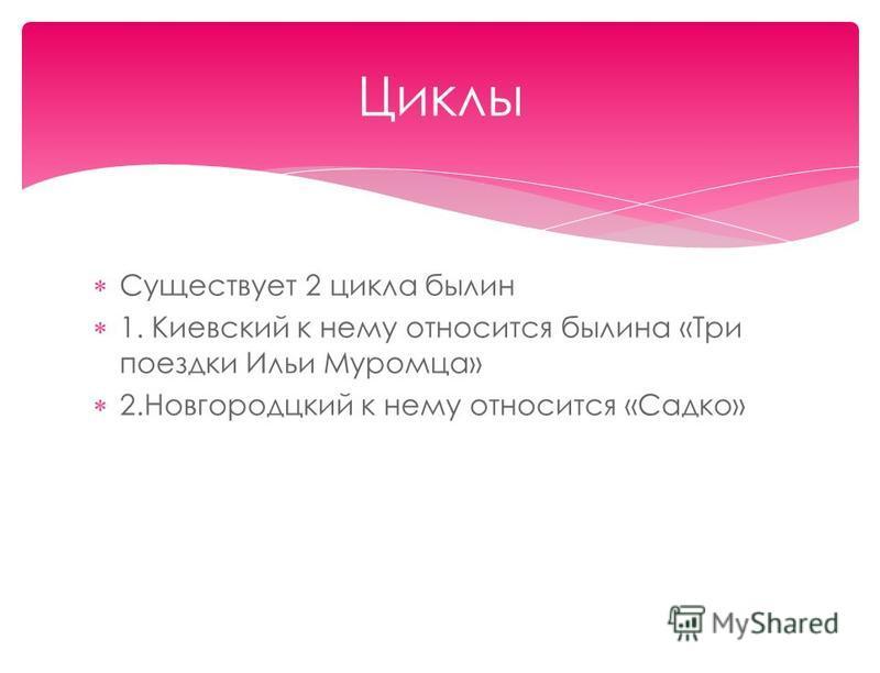 Существует 2 цикла былин 1. Киевский к нему относится былина «Три поездки Ильи Муромца» 2. Новгородцкий к нему относится «Садко» Циклы